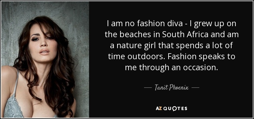 I am no fashion diva - I grew up on the beaches in South Africa and am a nature girl that spends a lot of time outdoors. Fashion speaks to me through an occasion. - Tanit Phoenix