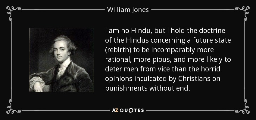 I am no Hindu, but I hold the doctrine of the Hindus concerning a future state (rebirth) to be incomparably more rational, more pious, and more likely to deter men from vice than the horrid opinions inculcated by Christians on punishments without end. - William Jones