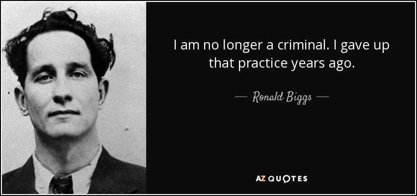 I am no longer a criminal. I gave up that practice years ago. - Ronald Biggs