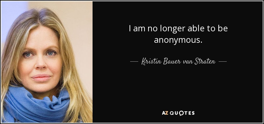 I am no longer able to be anonymous. - Kristin Bauer van Straten