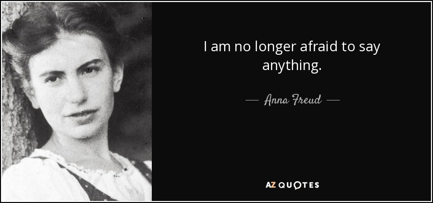 I am no longer afraid to say anything. - Anna Freud