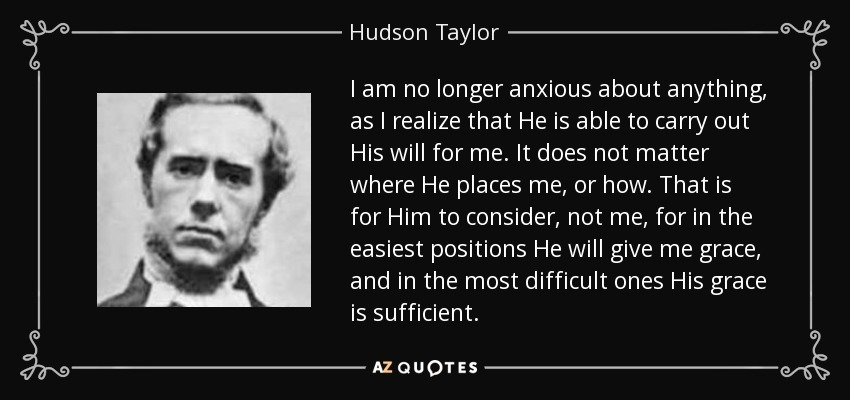 I am no longer anxious about anything, as I realize that He is able to carry out His will for me. It does not matter where He places me, or how. That is for Him to consider, not me, for in the easiest positions He will give me grace, and in the most difficult ones His grace is sufficient. - Hudson Taylor
