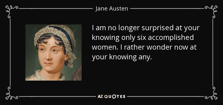 I am no longer surprised at your knowing only six accomplished women. I rather wonder now at your knowing any. - Jane Austen