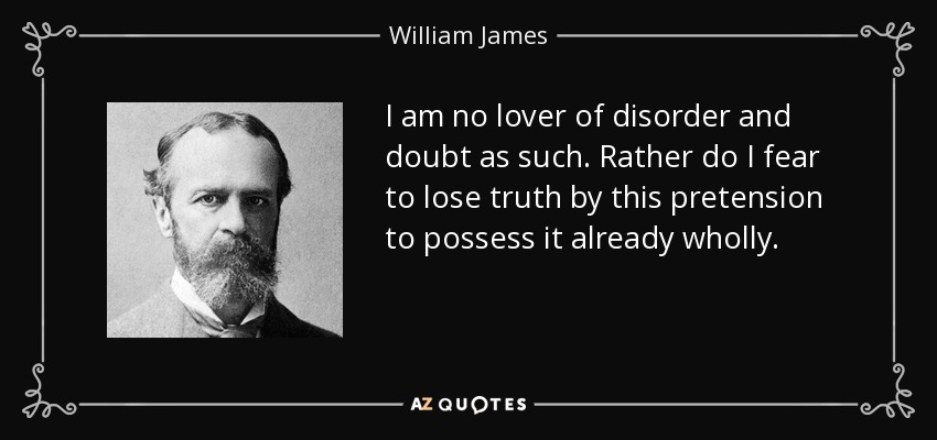 I am no lover of disorder and doubt as such. Rather do I fear to lose truth by this pretension to possess it already wholly. - William James