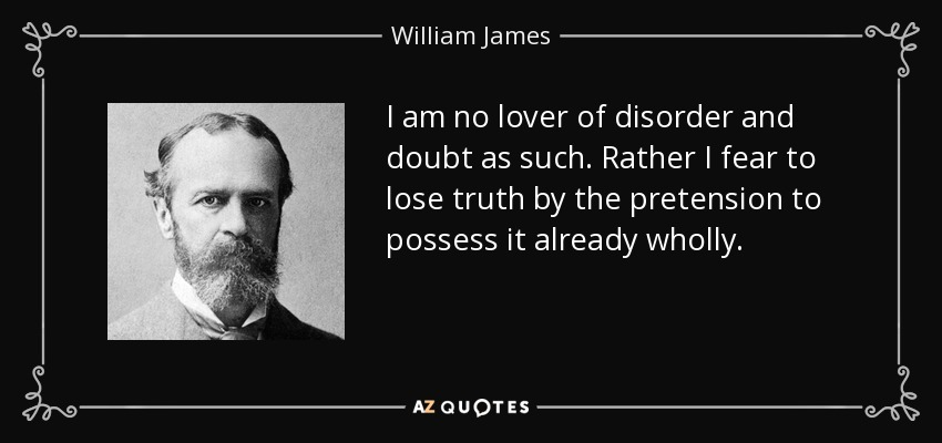 I am no lover of disorder and doubt as such. Rather I fear to lose truth by the pretension to possess it already wholly. - William James
