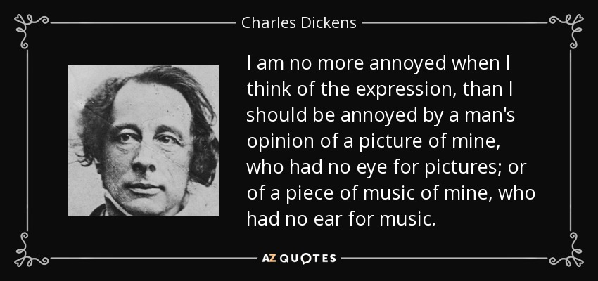 I am no more annoyed when I think of the expression, than I should be annoyed by a man's opinion of a picture of mine, who had no eye for pictures; or of a piece of music of mine, who had no ear for music. - Charles Dickens