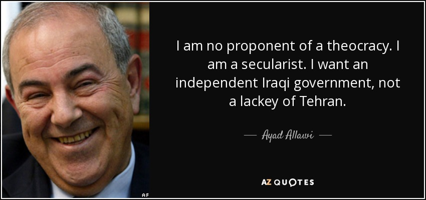 I am no proponent of a theocracy. I am a secularist. I want an independent Iraqi government, not a lackey of Tehran. - Ayad Allawi