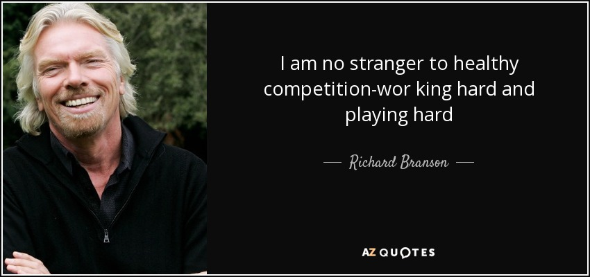 I am no stranger to healthy competition-wor king hard and playing hard - Richard Branson