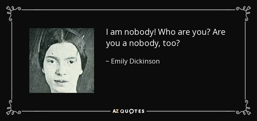 I am nobody! Who are you? Are you a nobody, too? - Emily Dickinson