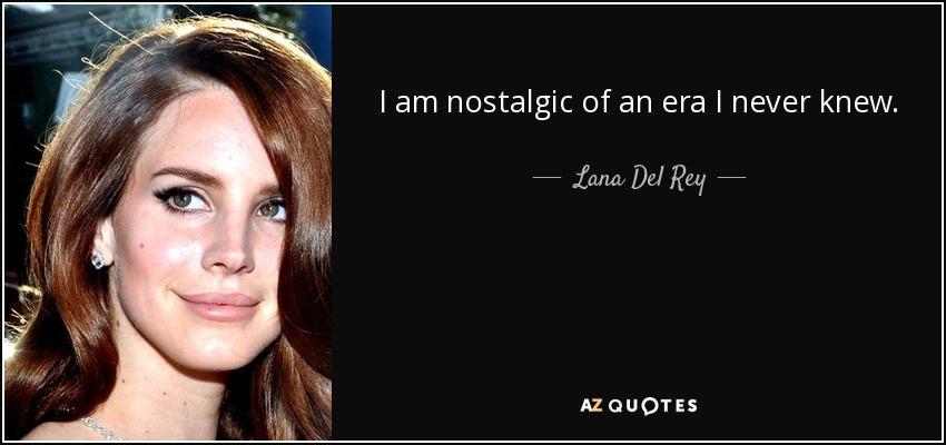 I am nostalgic of an era I never knew. - Lana Del Rey