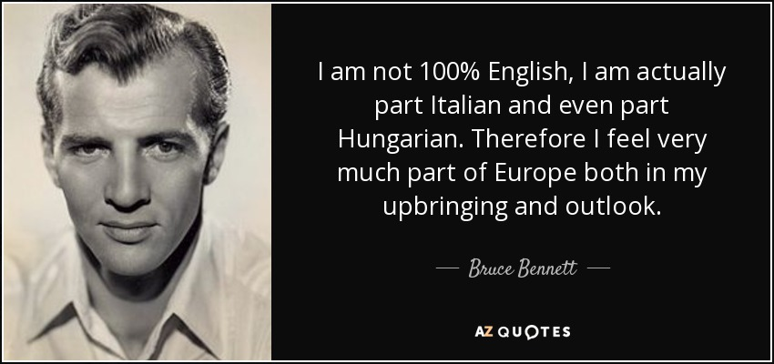 I am not 100% English, I am actually part Italian and even part Hungarian. Therefore I feel very much part of Europe both in my upbringing and outlook. - Bruce Bennett