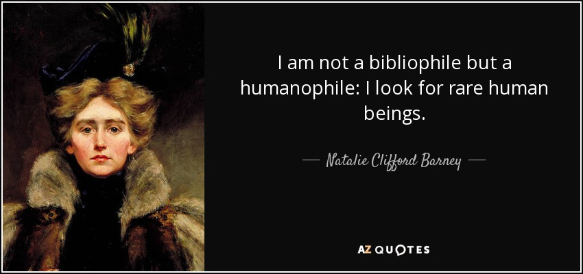 I am not a bibliophile but a humanophile: I look for rare human beings. - Natalie Clifford Barney