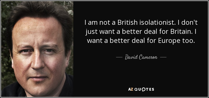 I am not a British isolationist. I don't just want a better deal for Britain. I want a better deal for Europe too. - David Cameron