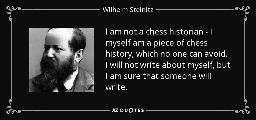 I am not a chess historian - I myself am a piece of chess history, which no one can avoid. I will not write about myself, but I am sure that someone will write. - Wilhelm Steinitz