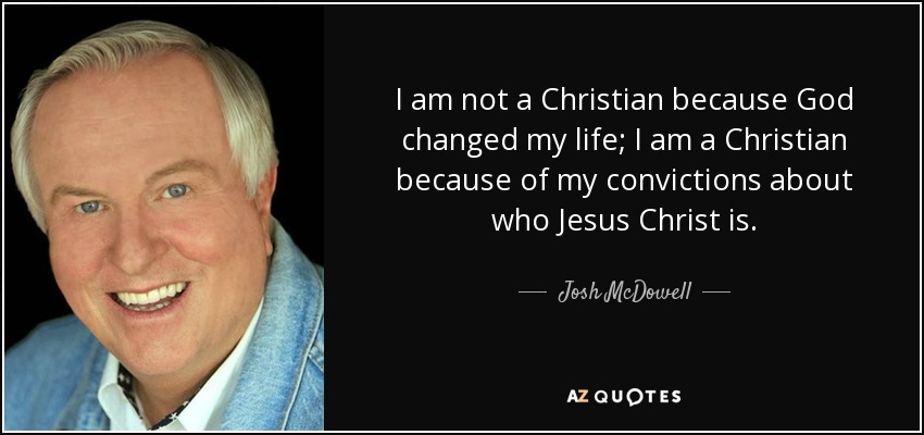 I am not a Christian because God changed my life; I am a Christian because of my convictions about who Jesus Christ is. - Josh McDowell