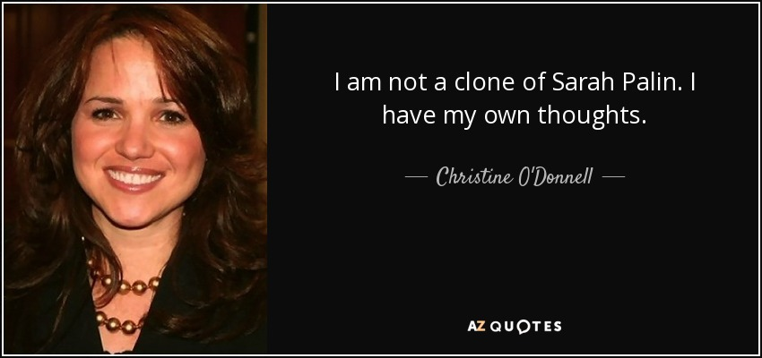 I am not a clone of Sarah Palin. I have my own thoughts. - Christine O'Donnell