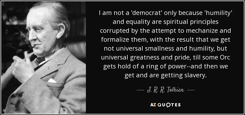 I am not a 'democrat' only because 'humility' and equality are spiritual principles corrupted by the attempt to mechanize and formalize them, with the result that we get not universal smallness and humility, but universal greatness and pride, till some Orc gets hold of a ring of power--and then we get and are getting slavery. - J. R. R. Tolkien