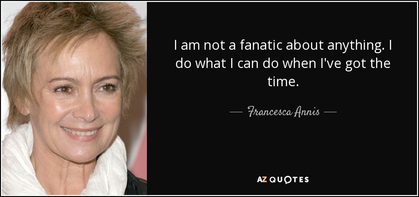 I am not a fanatic about anything. I do what I can do when I've got the time. - Francesca Annis