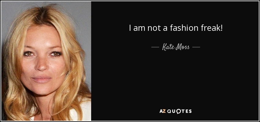 I am not a fashion freak! - Kate Moss