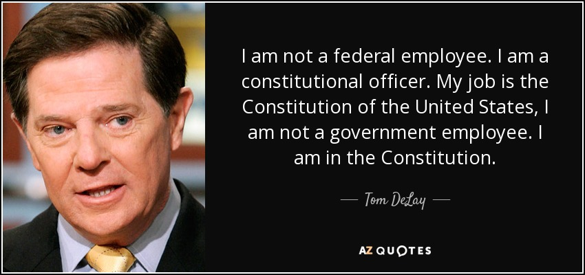 I am not a federal employee. I am a constitutional officer. My job is the Constitution of the United States, I am not a government employee. I am in the Constitution. - Tom DeLay