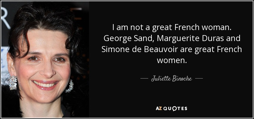I am not a great French woman. George Sand, Marguerite Duras and Simone de Beauvoir are great French women. - Juliette Binoche
