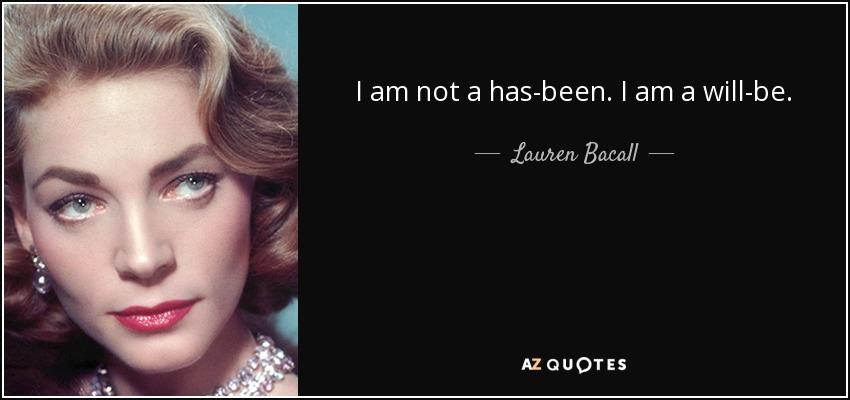 I am not a has-been. I am a will-be. - Lauren Bacall