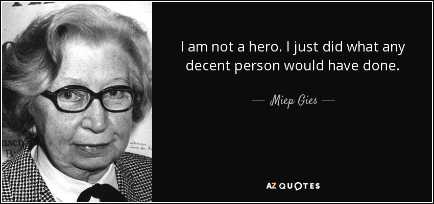 I am not a hero. I just did what any decent person would have done. - Miep Gies