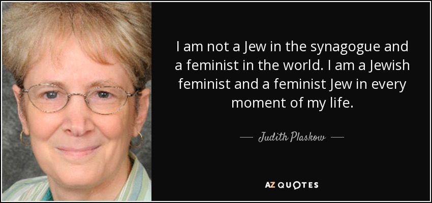 I am not a Jew in the synagogue and a feminist in the world. I am a Jewish feminist and a feminist Jew in every moment of my life. - Judith Plaskow