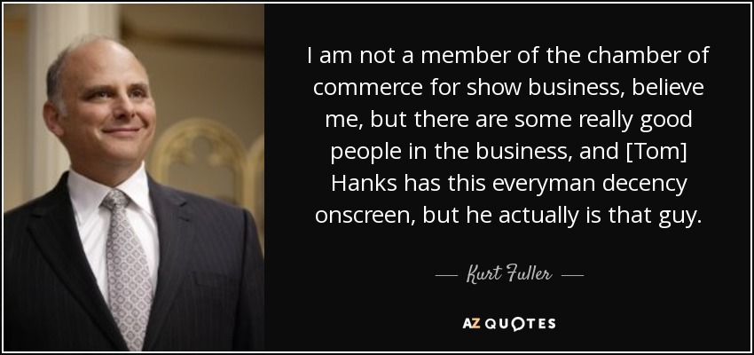 I am not a member of the chamber of commerce for show business, believe me, but there are some really good people in the business, and [Tom] Hanks has this everyman decency onscreen, but he actually is that guy. - Kurt Fuller