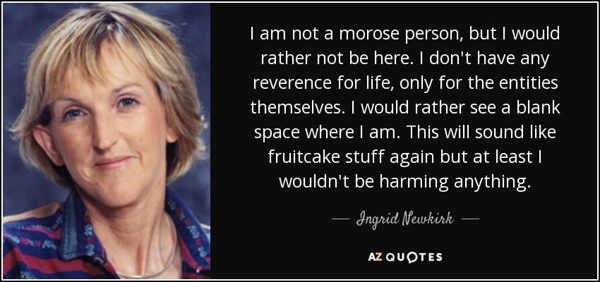 I am not a morose person, but I would rather not be here. I don't have any reverence for life, only for the entities themselves. I would rather see a blank space where I am. This will sound like fruitcake stuff again but at least I wouldn't be harming anything. - Ingrid Newkirk