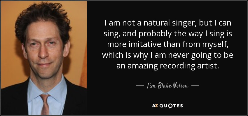 I am not a natural singer, but I can sing, and probably the way I sing is more imitative than from myself, which is why I am never going to be an amazing recording artist. - Tim Blake Nelson