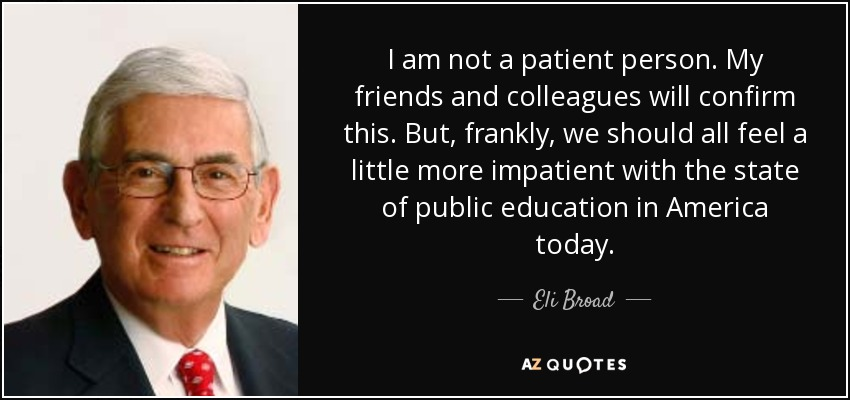 I am not a patient person. My friends and colleagues will confirm this. But, frankly, we should all feel a little more impatient with the state of public education in America today. - Eli Broad