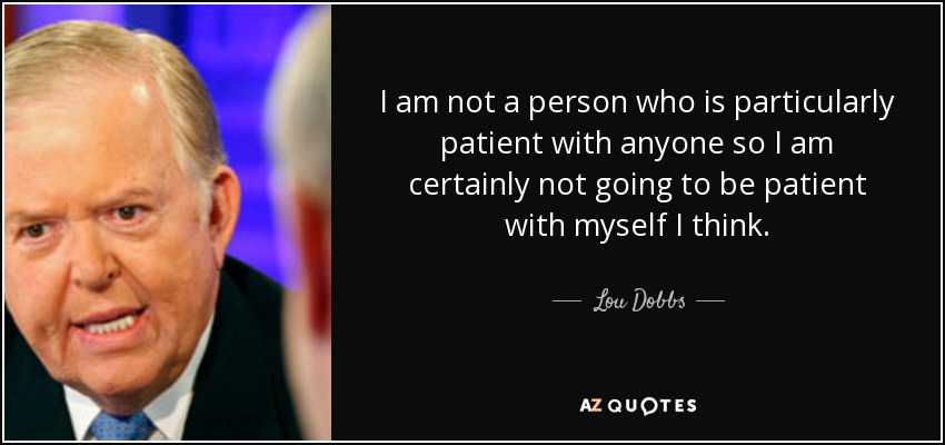 I am not a person who is particularly patient with anyone so I am certainly not going to be patient with myself I think. - Lou Dobbs