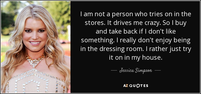 I am not a person who tries on in the stores. It drives me crazy. So I buy and take back if I don't like something. I really don't enjoy being in the dressing room. I rather just try it on in my house. - Jessica Simpson