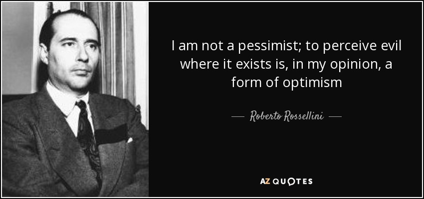 I am not a pessimist; to perceive evil where it exists is, in my opinion, a form of optimism - Roberto Rossellini