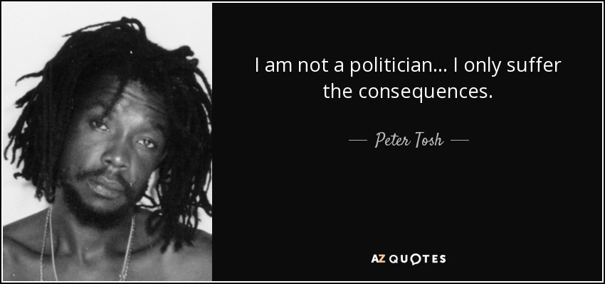 I am not a politician... I only suffer the consequences. - Peter Tosh