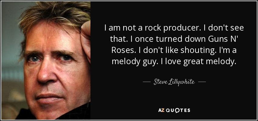 I am not a rock producer. I don't see that. I once turned down Guns N' Roses. I don't like shouting. I'm a melody guy. I love great melody. - Steve Lillywhite
