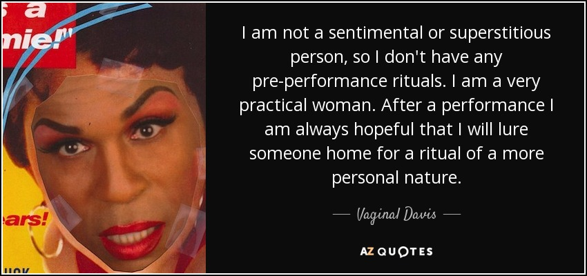 I am not a sentimental or superstitious person, so I don't have any pre-performance rituals. I am a very practical woman. After a performance I am always hopeful that I will lure someone home for a ritual of a more personal nature. - Vaginal Davis