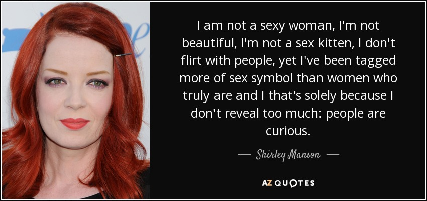 I am not a sexy woman, I'm not beautiful, I'm not a sex kitten, I don't flirt with people, yet I've been tagged more of sex symbol than women who truly are and I that's solely because I don't reveal too much: people are curious. - Shirley Manson