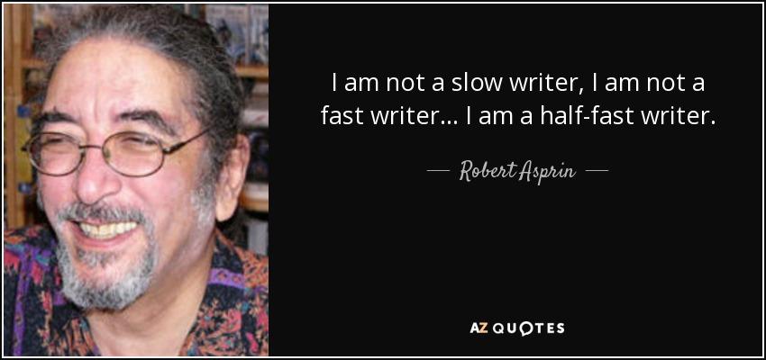 I am not a slow writer, I am not a fast writer . . . I am a half-fast writer. - Robert Asprin