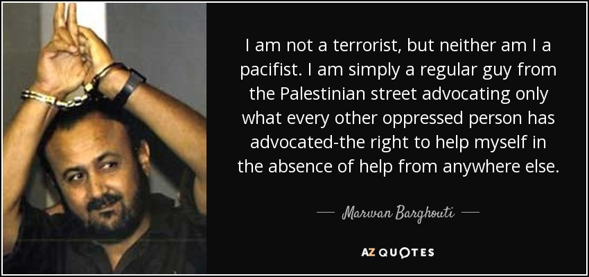 I am not a terrorist, but neither am I a pacifist. I am simply a regular guy from the Palestinian street advocating only what every other oppressed person has advocated-the right to help myself in the absence of help from anywhere else. - Marwan Barghouti