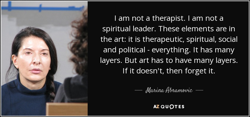 I am not a therapist. I am not a spiritual leader. These elements are in the art: it is therapeutic, spiritual, social and political - everything. It has many layers. But art has to have many layers. If it doesn't, then forget it. - Marina Abramovic