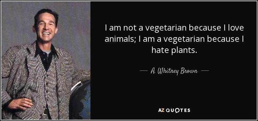 I am not a vegetarian because I love animals; I am a vegetarian because I hate plants. - A. Whitney Brown