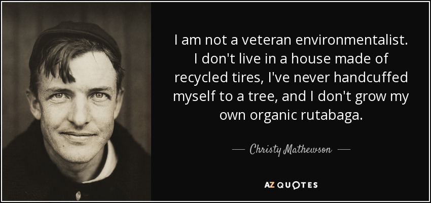 I am not a veteran environmentalist. I don't live in a house made of recycled tires, I've never handcuffed myself to a tree, and I don't grow my own organic rutabaga. - Christy Mathewson