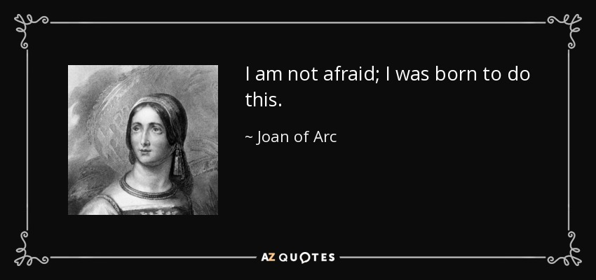 I am not afraid... I was born to do this. - Joan of Arc