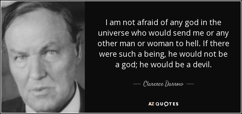 I am not afraid of any god in the universe who would send me or any other man or woman to hell. If there were such a being, he would not be a god; he would be a devil. - Clarence Darrow