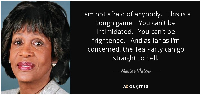I am not afraid of anybody. This is a tough game. You can't be intimidated. You can't be frightened. And as far as I'm concerned, the Tea Party can go straight to hell. - Maxine Waters