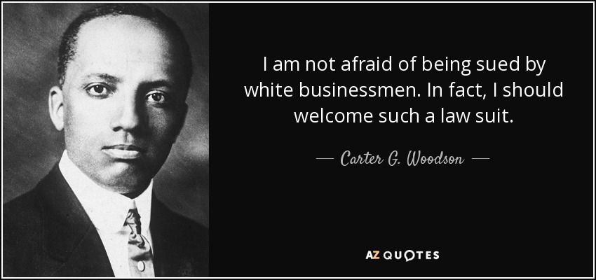 I am not afraid of being sued by white businessmen. In fact, I should welcome such a law suit. - Carter G. Woodson