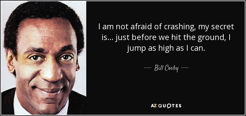 I am not afraid of crashing, my secret is . . . just before we hit the ground, I jump as high as I can. - Bill Cosby