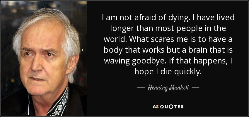 I am not afraid of dying. I have lived longer than most people in the world. What scares me is to have a body that works but a brain that is waving goodbye. If that happens, I hope I die quickly. - Henning Mankell